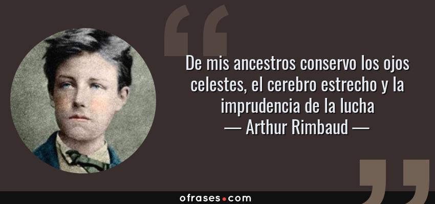 Frases de Arthur Rimbaud - De mis ancestros conservo los ojos celestes, el cerebro estrecho y la imprudencia de la lucha