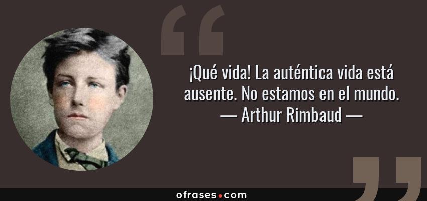 Frases de Arthur Rimbaud - ¡Qué vida! La auténtica vida está ausente. No estamos en el mundo.