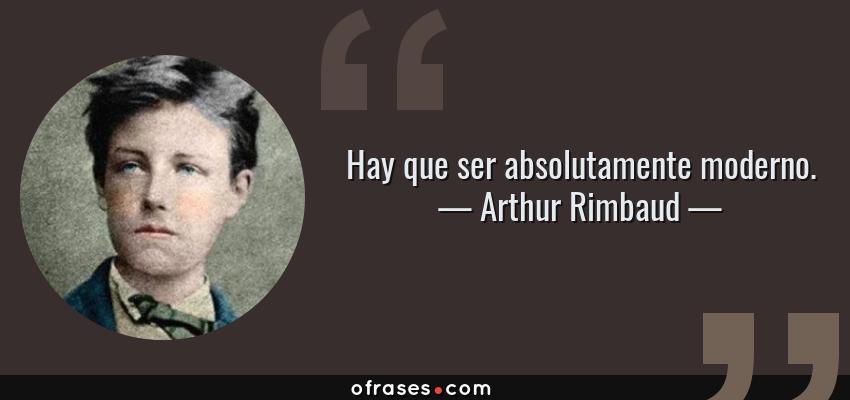 Frases de Arthur Rimbaud - Hay que ser absolutamente moderno.