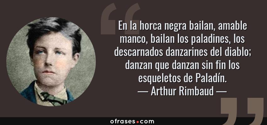Frases de Arthur Rimbaud - En la horca negra bailan, amable manco, bailan los paladines, los descarnados danzarines del diablo; danzan que danzan sin fin los esqueletos de Paladín.