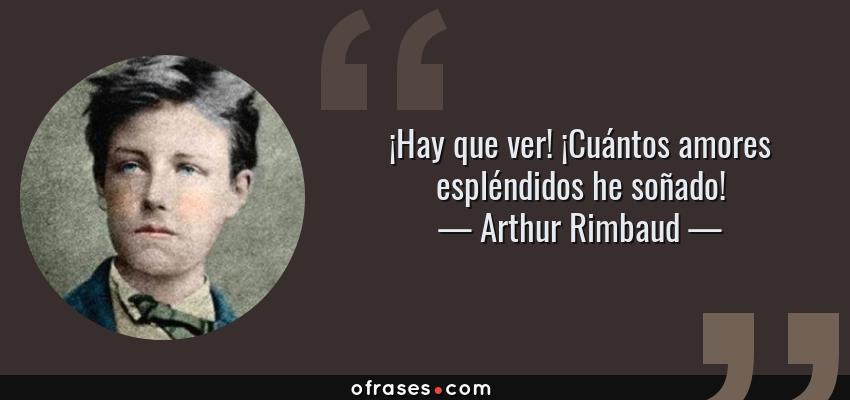 Frases de Arthur Rimbaud - ¡Hay que ver! ¡Cuántos amores espléndidos he soñado!
