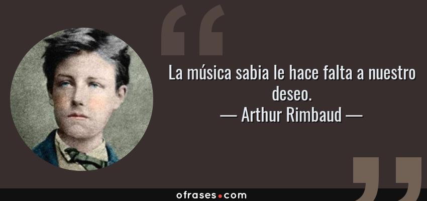 Frases de Arthur Rimbaud - La música sabia le hace falta a nuestro deseo.
