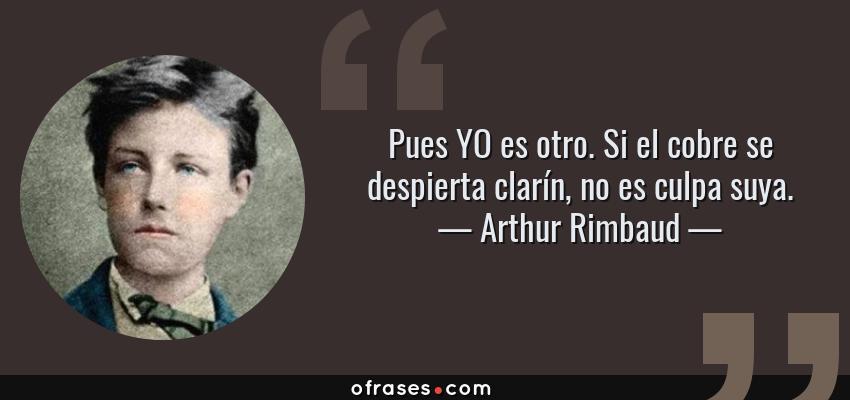 Frases de Arthur Rimbaud - Pues YO es otro. Si el cobre se despierta clarín, no es culpa suya.