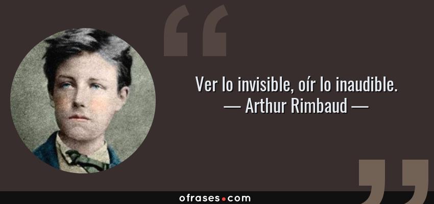 Frases de Arthur Rimbaud - Ver lo invisible, oír lo inaudible.