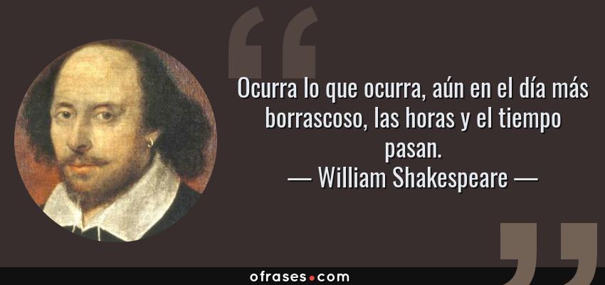 Frases de William Shakespeare - Ocurra lo que ocurra, aún en el día más borrascoso, las horas y el tiempo pasan.