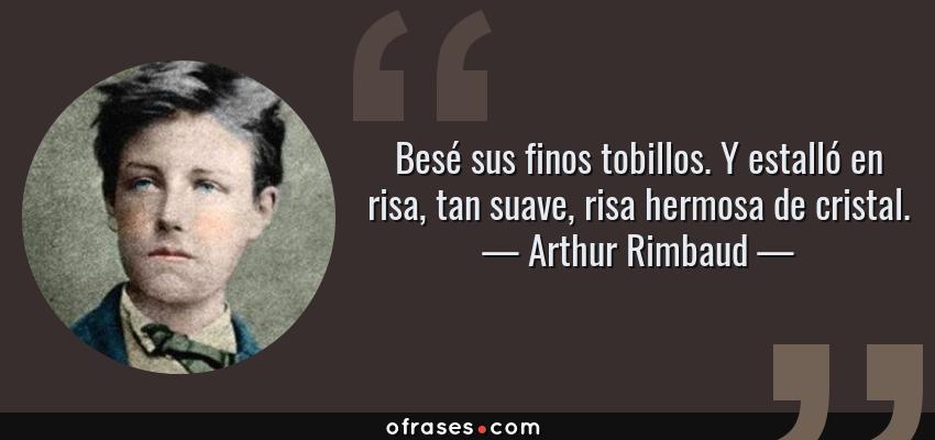 Frases de Arthur Rimbaud - Besé sus finos tobillos. Y estalló en risa, tan suave, risa hermosa de cristal.