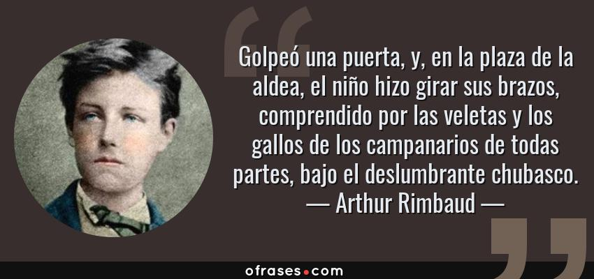 Frases de Arthur Rimbaud - Golpeó una puerta, y, en la plaza de la aldea, el niño hizo girar sus brazos, comprendido por las veletas y los gallos de los campanarios de todas partes, bajo el deslumbrante chubasco.