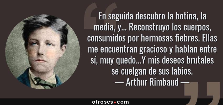 Frases de Arthur Rimbaud - En seguida descubro la botina, la media, y... Reconstruyo los cuerpos, consumidos por hermosas fiebres. Ellas me encuentran gracioso y hablan entre sí, muy quedo...Y mis deseos brutales se cuelgan de sus labios.