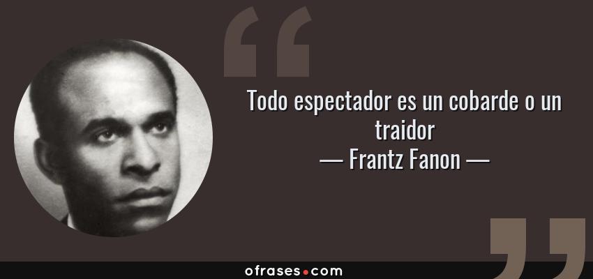 Frases de Frantz Fanon - Todo espectador es un cobarde o un traidor