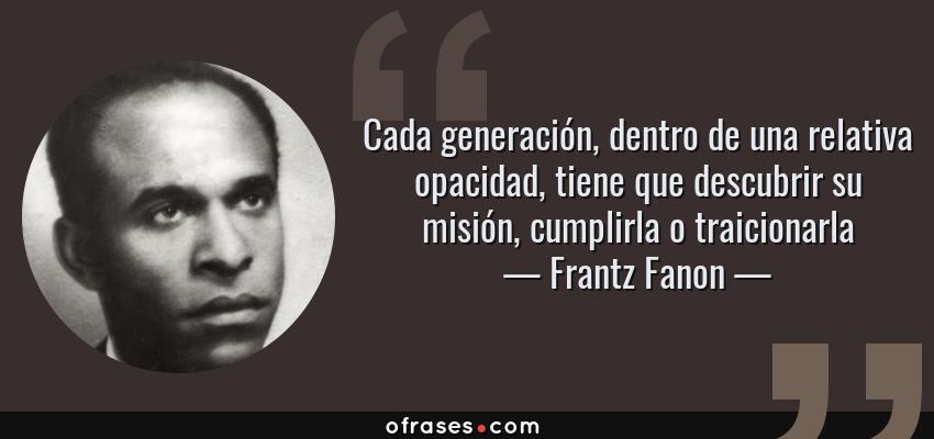 Frases de Frantz Fanon - Cada generación, dentro de una relativa opacidad, tiene que descubrir su misión, cumplirla o traicionarla
