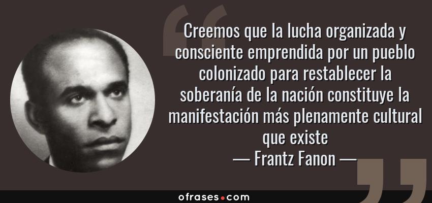 Frases de Frantz Fanon - Creemos que la lucha organizada y consciente emprendida por un pueblo colonizado para restablecer la soberanía de la nación constituye la manifestación más plenamente cultural que existe