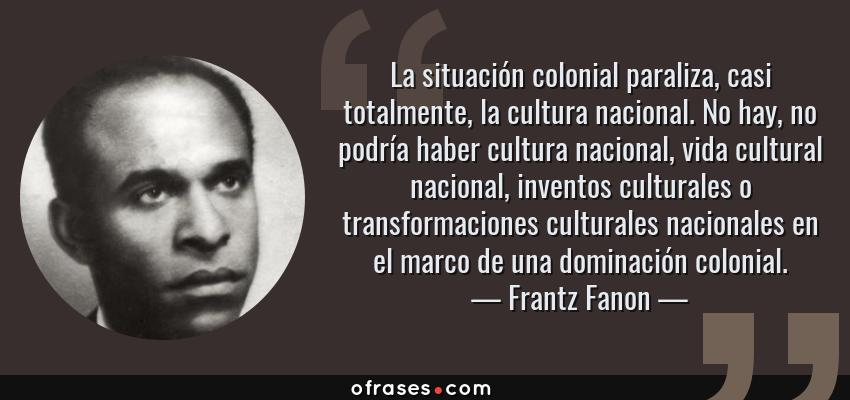Frases de Frantz Fanon - La situación colonial paraliza, casi totalmente, la cultura nacional. No hay, no podría haber cultura nacional, vida cultural nacional, inventos culturales o transformaciones culturales nacionales en el marco de una dominación colonial.