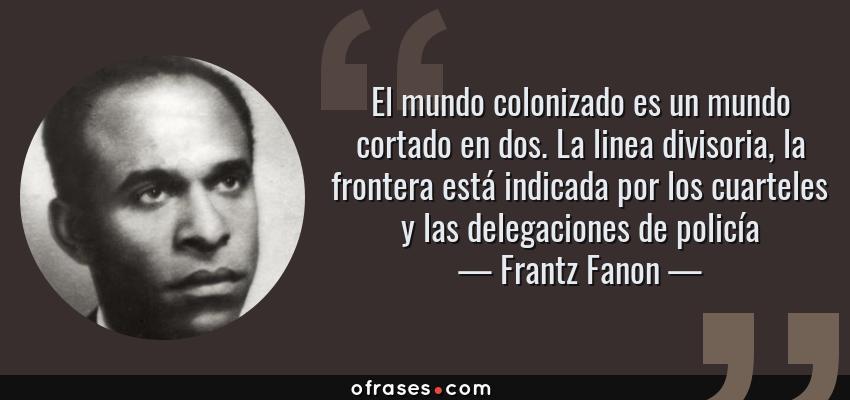 Frases de Frantz Fanon - El mundo colonizado es un mundo cortado en dos. La linea divisoria, la frontera está indicada por los cuarteles y las delegaciones de policía