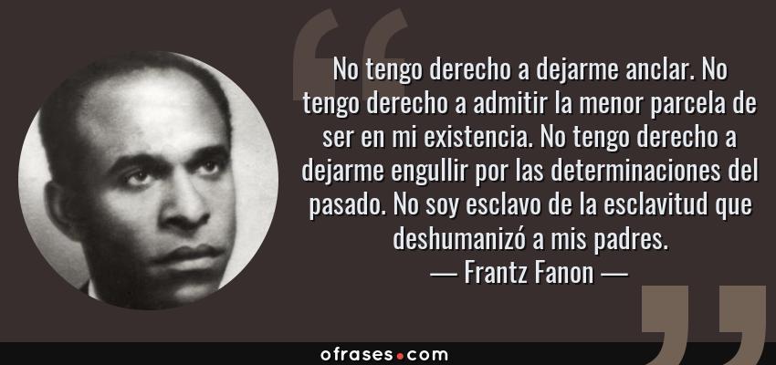 Frases de Frantz Fanon - No tengo derecho a dejarme anclar. No tengo derecho a admitir la menor parcela de ser en mi existencia. No tengo derecho a dejarme engullir por las determinaciones del pasado. No soy esclavo de la esclavitud que deshumanizó a mis padres.