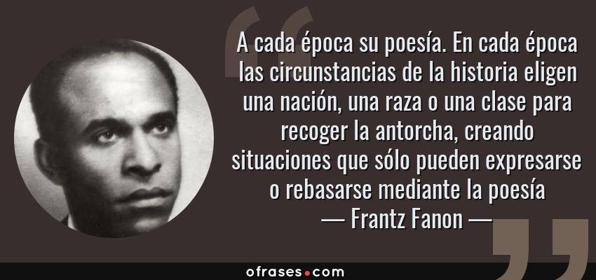Frases de Frantz Fanon - A cada época su poesía. En cada época las circunstancias de la historia eligen una nación, una raza o una clase para recoger la antorcha, creando situaciones que sólo pueden expresarse o rebasarse mediante la poesía