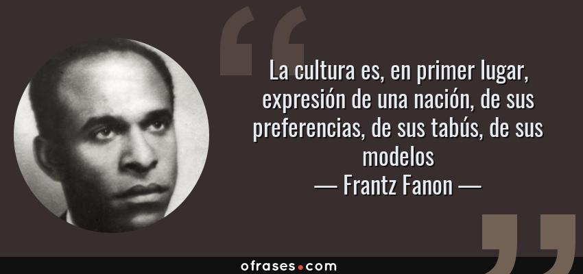 Frases de Frantz Fanon - La cultura es, en primer lugar, expresión de una nación, de sus preferencias, de sus tabús, de sus modelos