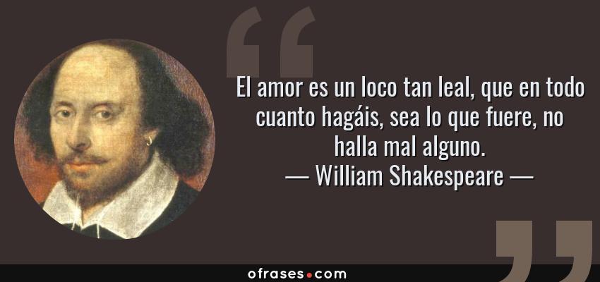 Frases de William Shakespeare - El amor es un loco tan leal, que en todo cuanto hagáis, sea lo que fuere, no halla mal alguno.