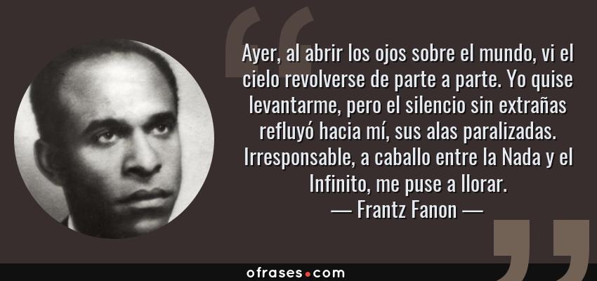 Frases de Frantz Fanon - Ayer, al abrir los ojos sobre el mundo, vi el cielo revolverse de parte a parte. Yo quise levantarme, pero el silencio sin extrañas refluyó hacia mí, sus alas paralizadas. Irresponsable, a caballo entre la Nada y el Infinito, me puse a llorar.