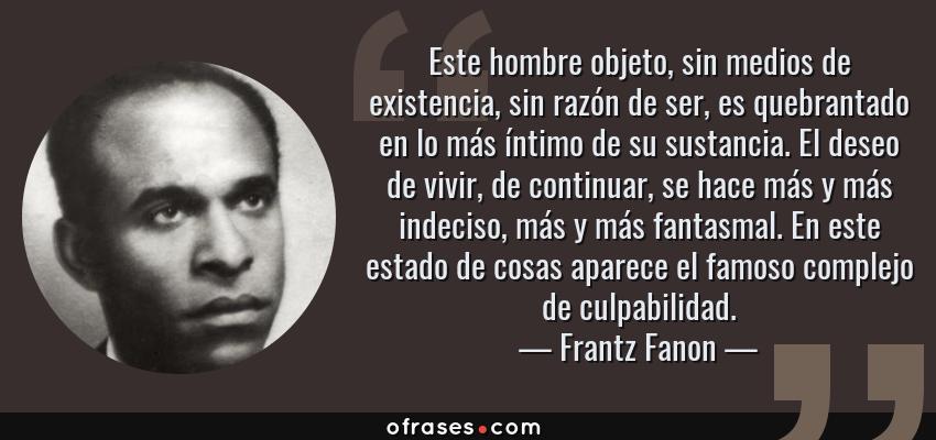 Frases de Frantz Fanon - Este hombre objeto, sin medios de existencia, sin razón de ser, es quebrantado en lo más íntimo de su sustancia. El deseo de vivir, de continuar, se hace más y más indeciso, más y más fantasmal. En este estado de cosas aparece el famoso complejo de culpabilidad.