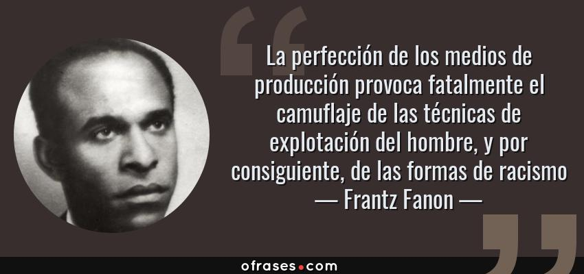 Frases de Frantz Fanon - La perfección de los medios de producción provoca fatalmente el camuflaje de las técnicas de explotación del hombre, y por consiguiente, de las formas de racismo
