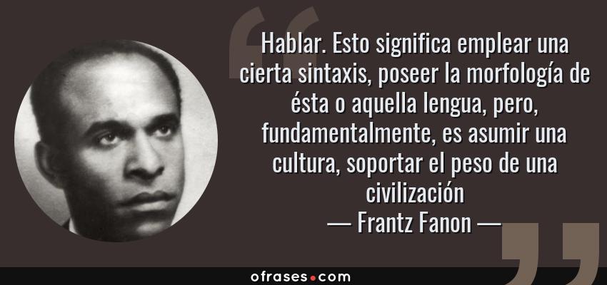 Frases de Frantz Fanon - Hablar. Esto significa emplear una cierta sintaxis, poseer la morfología de ésta o aquella lengua, pero, fundamentalmente, es asumir una cultura, soportar el peso de una civilización
