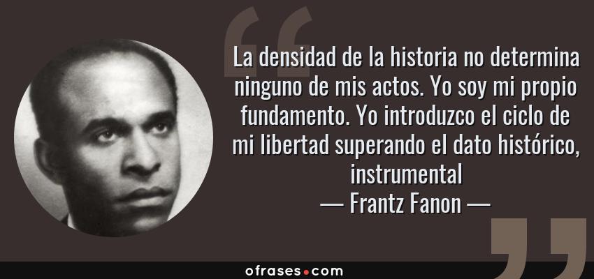 Frases de Frantz Fanon - La densidad de la historia no determina ninguno de mis actos. Yo soy mi propio fundamento. Yo introduzco el ciclo de mi libertad superando el dato histórico, instrumental