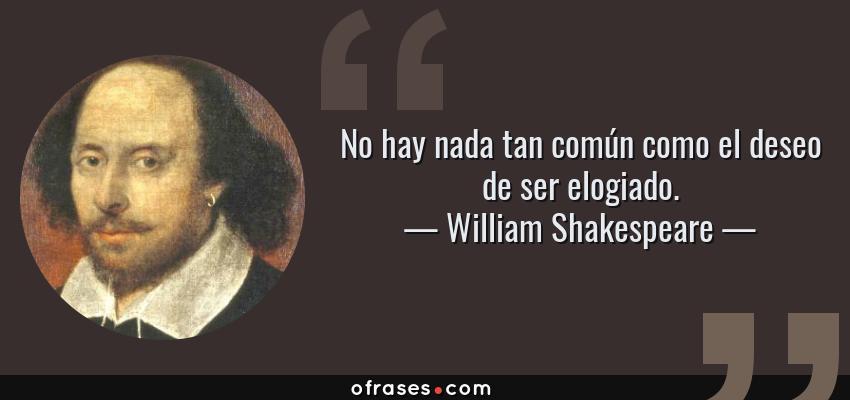 Frases de William Shakespeare - No hay nada tan común como el deseo de ser elogiado.