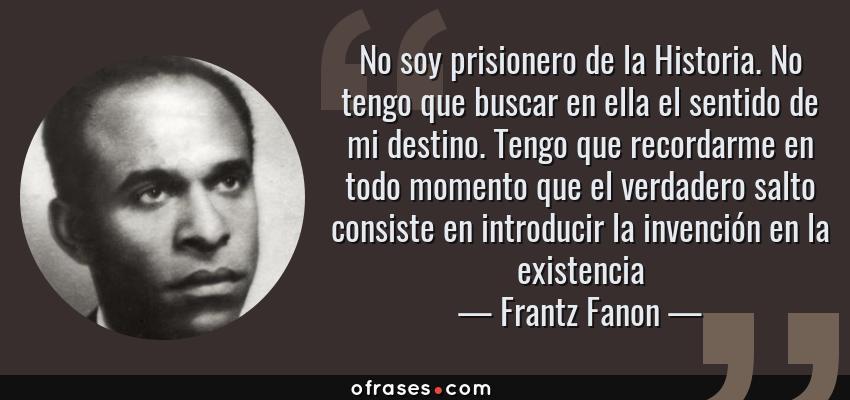 Frases de Frantz Fanon - No soy prisionero de la Historia. No tengo que buscar en ella el sentido de mi destino. Tengo que recordarme en todo momento que el verdadero salto consiste en introducir la invención en la existencia