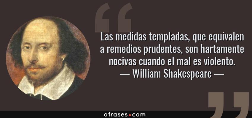 Frases de William Shakespeare - Las medidas templadas, que equivalen a remedios prudentes, son hartamente nocivas cuando el mal es violento.