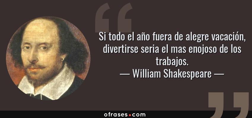 Frases de William Shakespeare - Si todo el año fuera de alegre vacación, divertirse seria el mas enojoso de los trabajos.