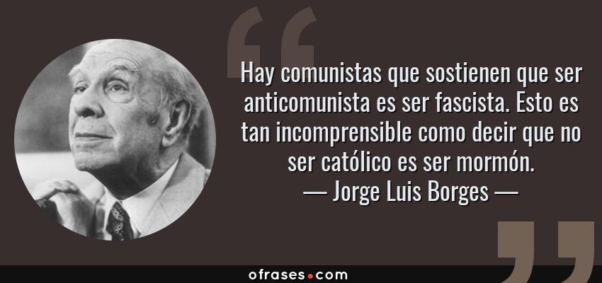 Frases de Jorge Luis Borges - Hay comunistas que sostienen que ser anticomunista es ser fascista. Esto es tan incomprensible como decir que no ser católico es ser mormón.