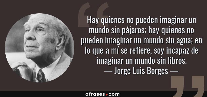 Frases de Jorge Luis Borges - Hay quienes no pueden imaginar un mundo sin pájaros; hay quienes no pueden imaginar un mundo sin agua; en lo que a mí se refiere, soy incapaz de imaginar un mundo sin libros.