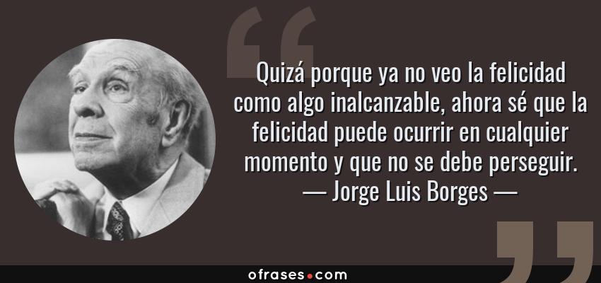 Frases de Jorge Luis Borges - Quizá porque ya no veo la felicidad como algo inalcanzable, ahora sé que la felicidad puede ocurrir en cualquier momento y que no se debe perseguir.