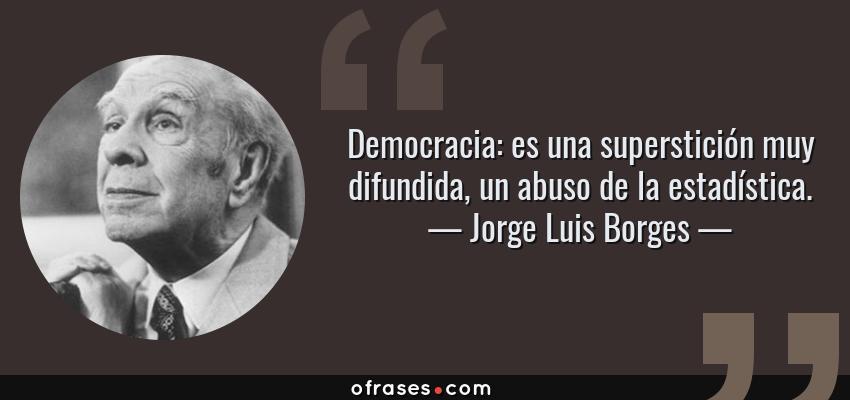 Frases de Jorge Luis Borges - Democracia: es una superstición muy difundida, un abuso de la estadística.