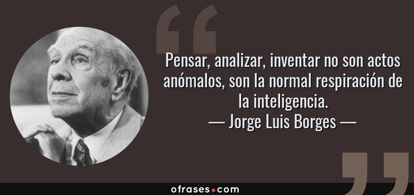 Frases de Jorge Luis Borges - Pensar, analizar, inventar no son actos anómalos, son la normal respiración de la inteligencia.