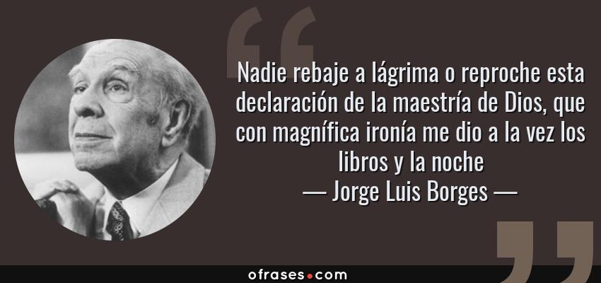Frases de Jorge Luis Borges - Nadie rebaje a lágrima o reproche esta declaración de la maestría de Dios, que con magnífica ironía me dio a la vez los libros y la noche