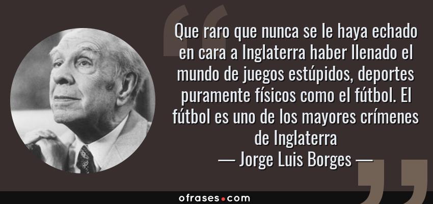 Frases de Jorge Luis Borges - Que raro que nunca se le haya echado en cara a Inglaterra haber llenado el mundo de juegos estúpidos, deportes puramente físicos como el fútbol. El fútbol es uno de los mayores crímenes de Inglaterra