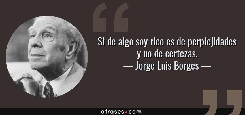 Frases de Jorge Luis Borges - Si de algo soy rico es de perplejidades y no de certezas.