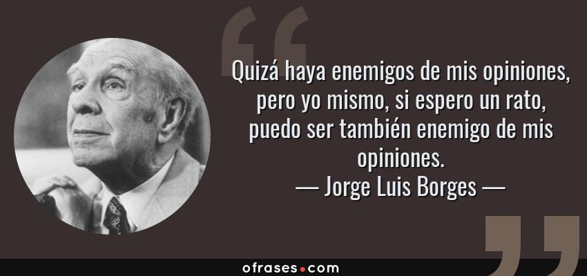 Frases de Jorge Luis Borges - Quizá haya enemigos de mis opiniones, pero yo mismo, si espero un rato, puedo ser también enemigo de mis opiniones.