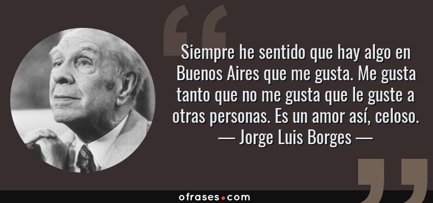 Jorge Luis Borges Siempre He Sentido Que Hay Algo En Buenos Aires