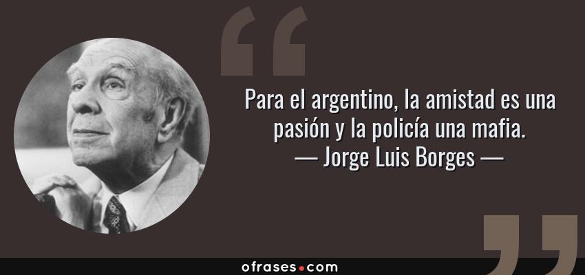Frases de Jorge Luis Borges - Para el argentino, la amistad es una pasión y la policía una mafia.