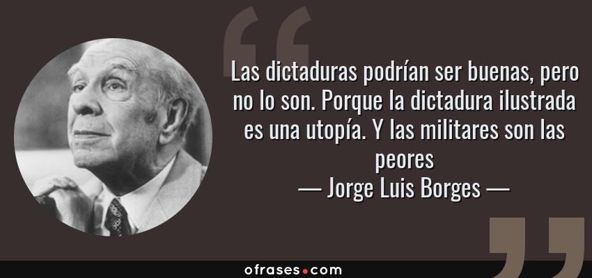 Frases de Jorge Luis Borges - Las dictaduras podrían ser buenas, pero no lo son. Porque la dictadura ilustrada es una utopía. Y las militares son las peores