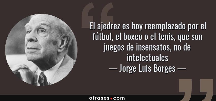 Frases de Jorge Luis Borges - El ajedrez es hoy reemplazado por el fútbol, el boxeo o el tenis, que son juegos de insensatos, no de intelectuales