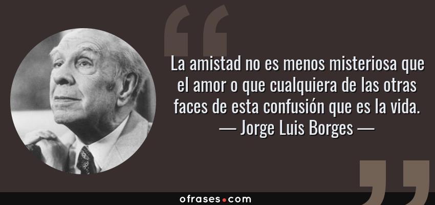 Frases de Jorge Luis Borges - La amistad no es menos misteriosa que el amor o que cualquiera de las otras faces de esta confusión que es la vida.