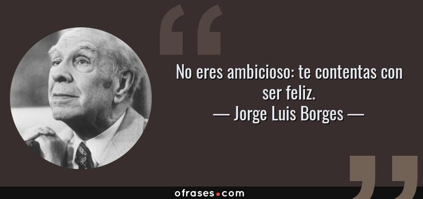 Frases de Jorge Luis Borges - No eres ambicioso: te contentas con ser feliz.