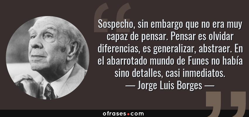 Frases de Jorge Luis Borges - Sospecho, sin embargo que no era muy capaz de pensar. Pensar es olvidar diferencias, es generalizar, abstraer. En el abarrotado mundo de Funes no había sino detalles, casi inmediatos.