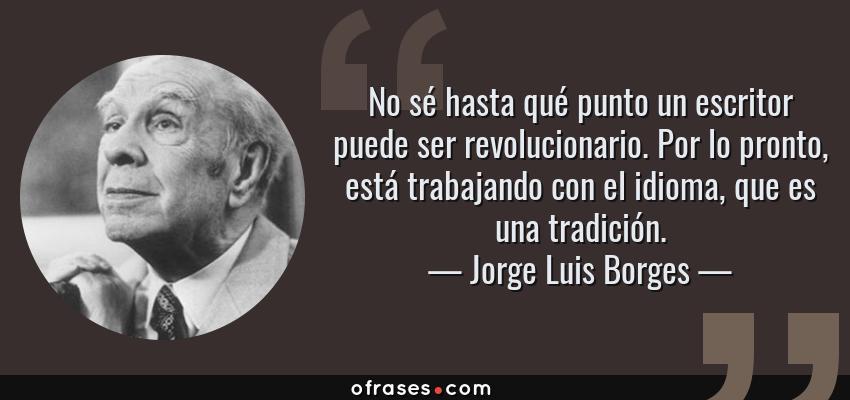 Frases de Jorge Luis Borges - No sé hasta qué punto un escritor puede ser revolucionario. Por lo pronto, está trabajando con el idioma, que es una tradición.
