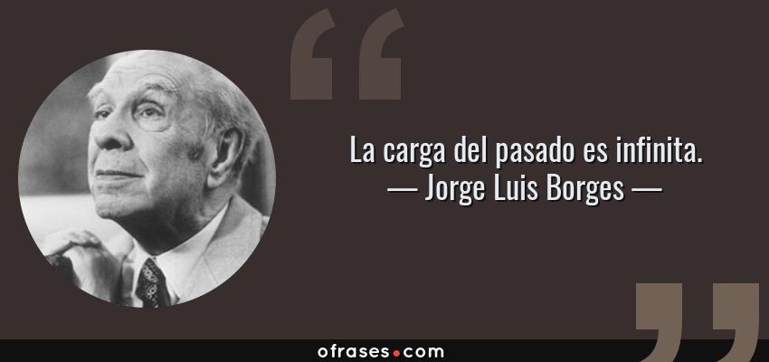 Jorge Luis Borges La Carga Del Pasado Es Infinita