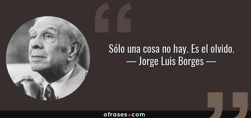 Frases de Jorge Luis Borges - Sólo una cosa no hay. Es el olvido.