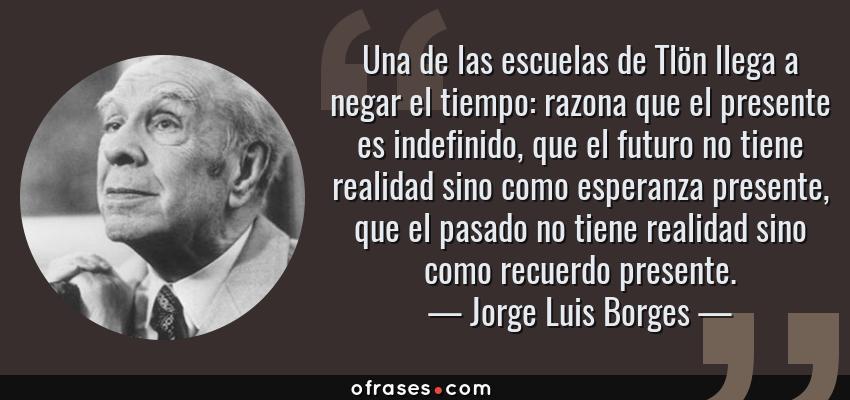 Frases de Jorge Luis Borges - Una de las escuelas de Tlön llega a negar el tiempo: razona que el presente es indefinido, que el futuro no tiene realidad sino como esperanza presente, que el pasado no tiene realidad sino como recuerdo presente.